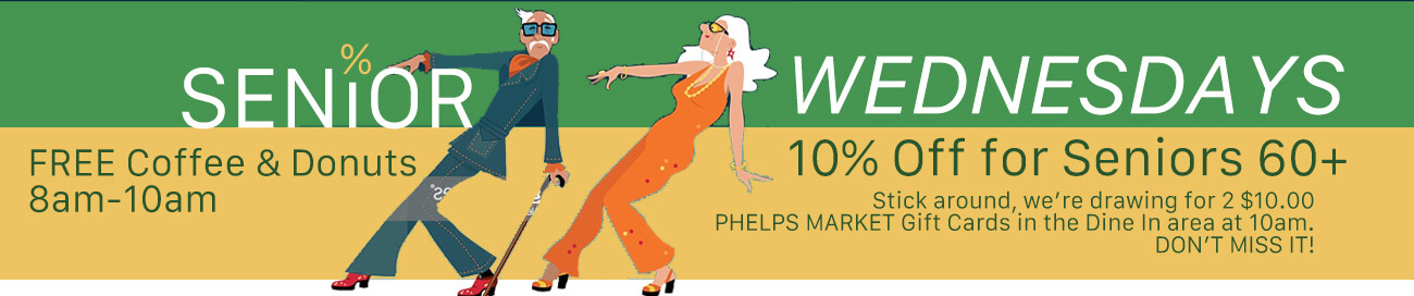 Senior Wednesdays 10% off for Seniors 60+ FREE coffee & Donuts 8am-10am Stick around, we're drawing for 2 $10.00 Phelps Market Gift cards in the dine in area at 10am. Don't miss it!